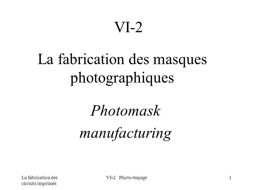 La fabrication des circuits imprimés VI-2 Photo-traçage1 La fabrication des masques photographiques Photomask manufacturing VI-2