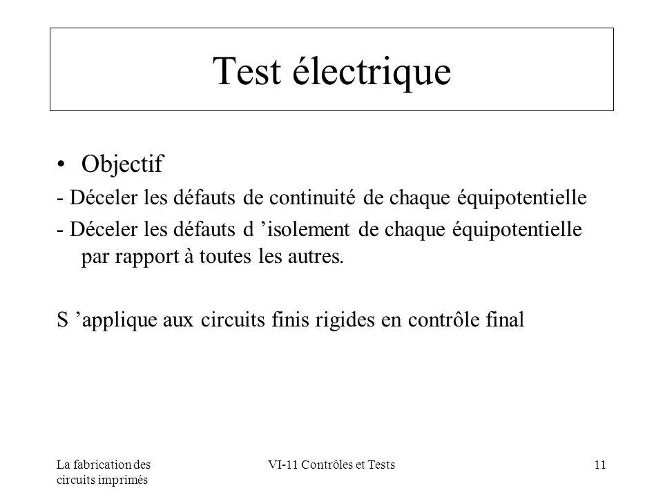 La fabrication des circuits imprimés VI-11 Contrôles et Tests11 Test électrique Objectif - Déceler les défauts de continuité de chaque équipotentielle