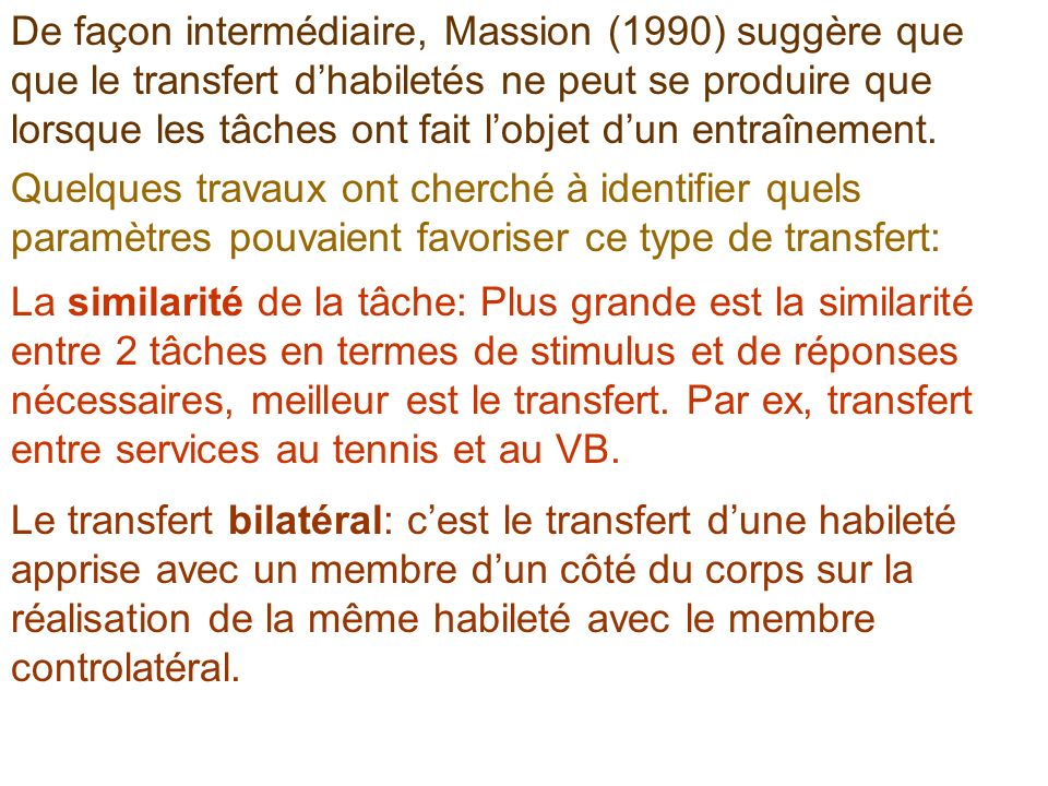 De façon intermédiaire, Massion (1990) suggère que que le transfert dhabiletés ne peut se produire que lorsque les tâches ont fait lobjet dun entraîne