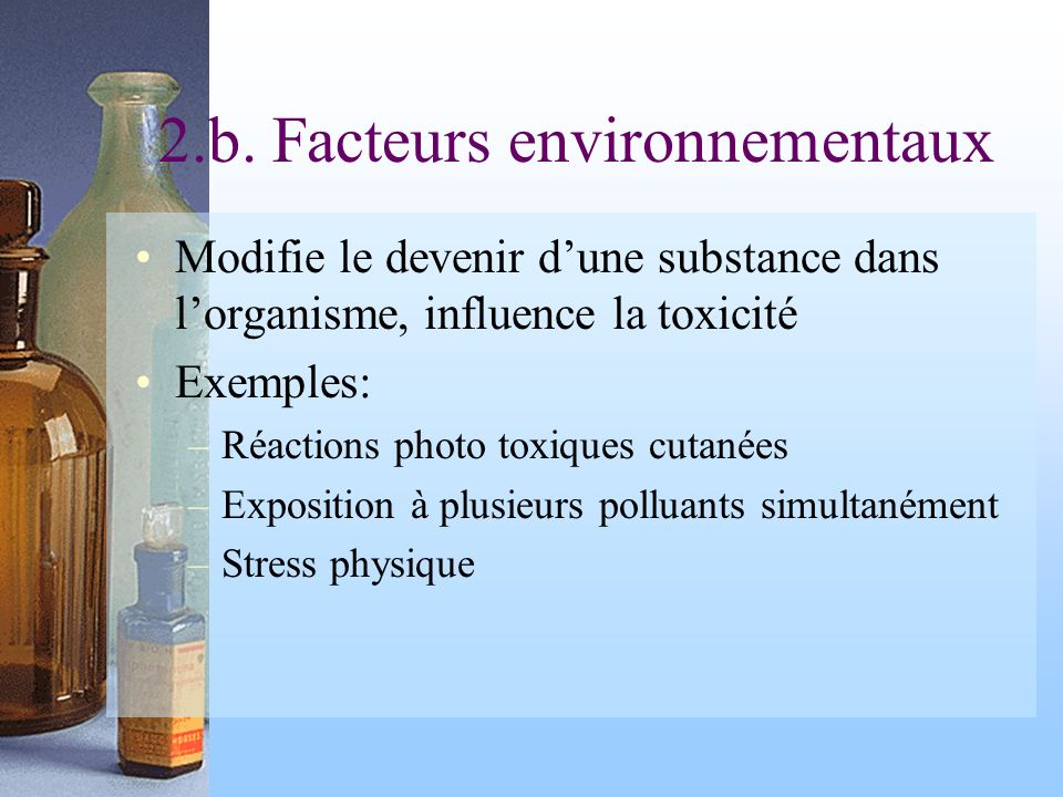 2.b. Facteurs environnementaux Modifie le devenir dune substance dans lorganisme, influence la toxicité Exemples: –Réactions photo toxiques cutanées –