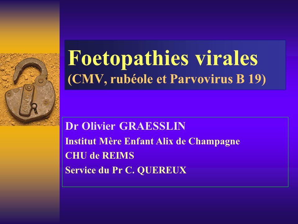 Foetopathies virales (CMV, rubéole et Parvovirus B 19) Dr Olivier GRAESSLIN Institut Mère Enfant Alix de Champagne CHU de REIMS Service du Pr C. QUERE