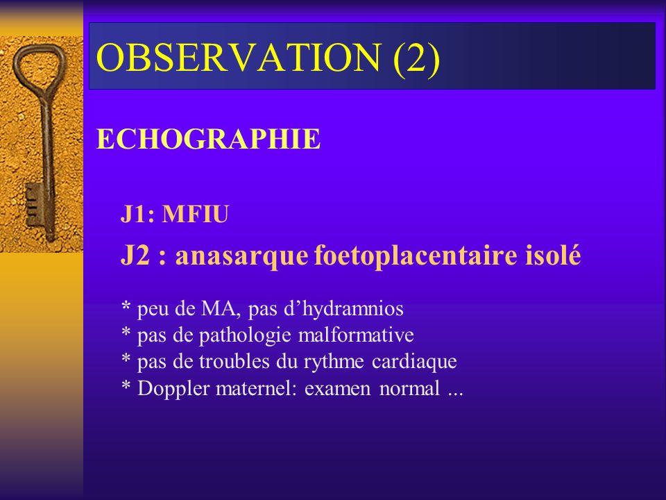 OBSERVATION (2) ECHOGRAPHIE J1: MFIU J2 : anasarque foetoplacentaire isolé * peu de MA, pas dhydramnios * pas de pathologie malformative * pas de trou
