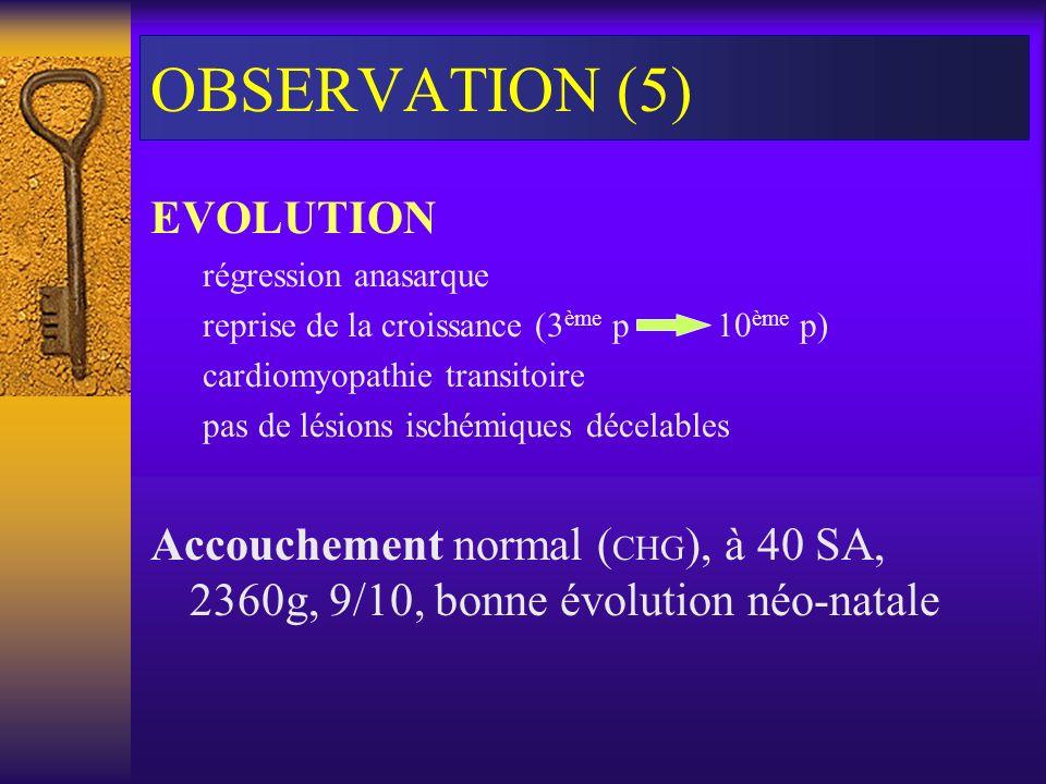 OBSERVATION (5) EVOLUTION régression anasarque reprise de la croissance (3 ème p 10 ème p) cardiomyopathie transitoire pas de lésions ischémiques déce