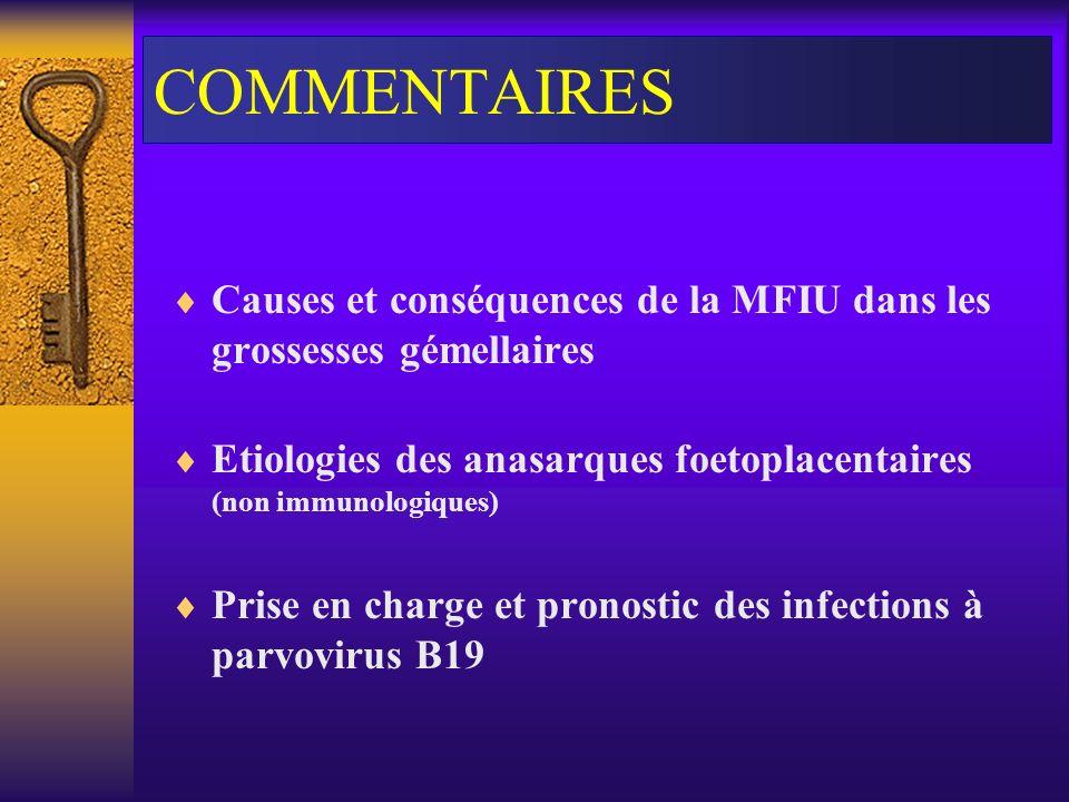 COMMENTAIRES Causes et conséquences de la MFIU dans les grossesses gémellaires Etiologies des anasarques foetoplacentaires (non immunologiques) Prise