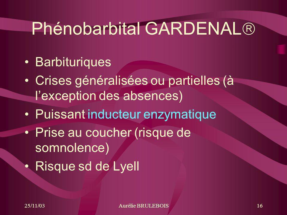 25/11/03Aurélie BRULEBOIS16 Phénobarbital GARDENAL Barbituriques Crises généralisées ou partielles (à lexception des absences) Puissant inducteur enzy
