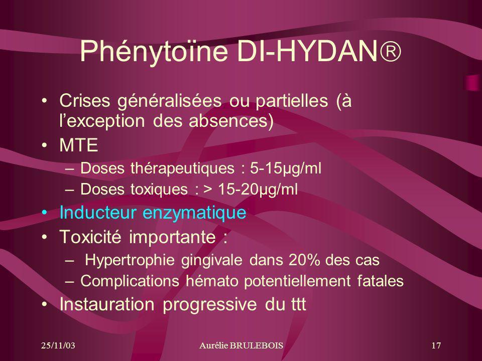 25/11/03Aurélie BRULEBOIS17 Phénytoïne DI-HYDAN Crises généralisées ou partielles (à lexception des absences) MTE –Doses thérapeutiques : 5-15µg/ml –D