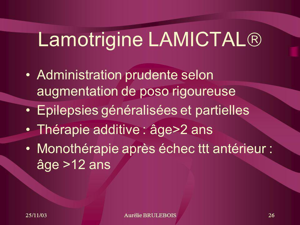 25/11/03Aurélie BRULEBOIS26 Lamotrigine LAMICTAL Administration prudente selon augmentation de poso rigoureuse Epilepsies généralisées et partielles T