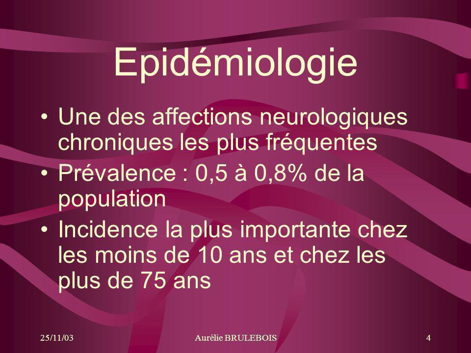 25/11/03Aurélie BRULEBOIS4 Epidémiologie Une des affections neurologiques chroniques les plus fréquentes Prévalence : 0,5 à 0,8% de la population Inci