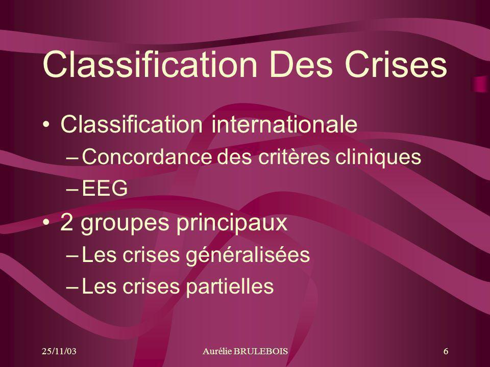 25/11/03Aurélie BRULEBOIS6 Classification Des Crises Classification internationale –Concordance des critères cliniques –EEG 2 groupes principaux –Les