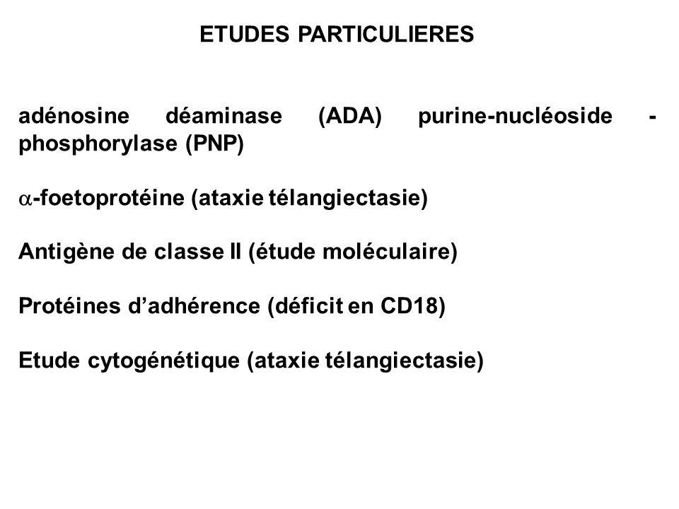 ETUDES PARTICULIERES adénosine déaminase (ADA) purine-nucléoside - phosphorylase (PNP) -foetoprotéine (ataxie télangiectasie) Antigène de classe II (é