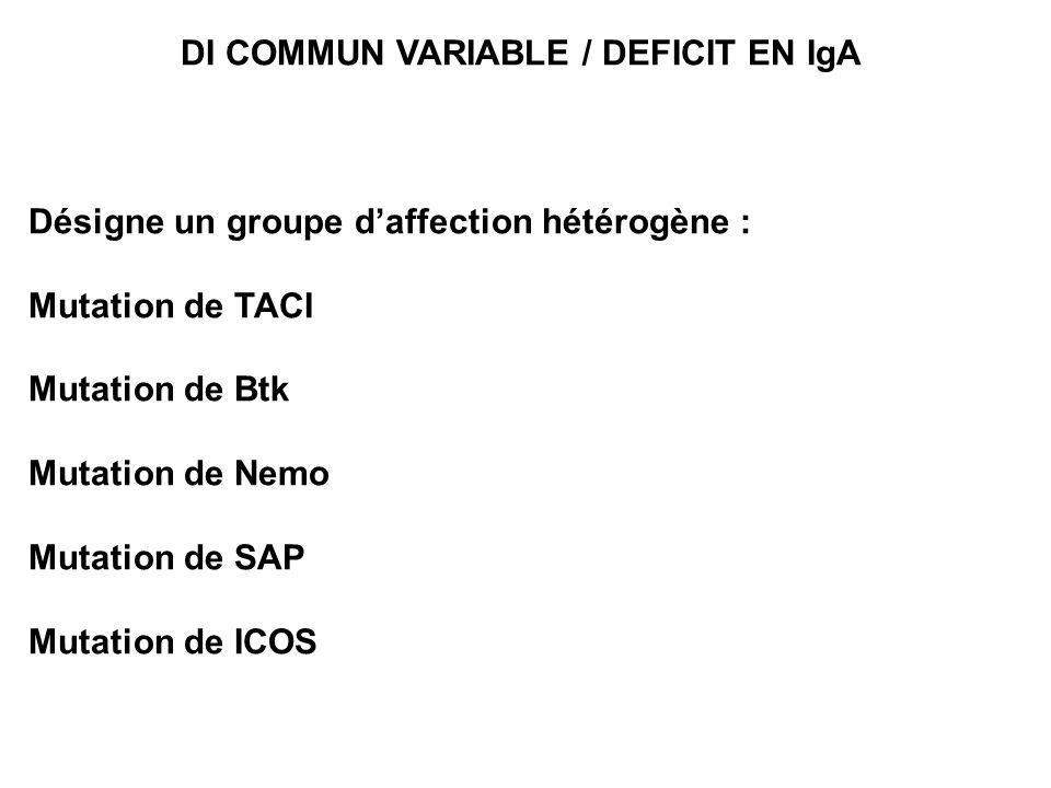 DI COMMUN VARIABLE / DEFICIT EN IgA Désigne un groupe daffection hétérogène : Mutation de TACI Mutation de Btk Mutation de Nemo Mutation de SAP Mutati