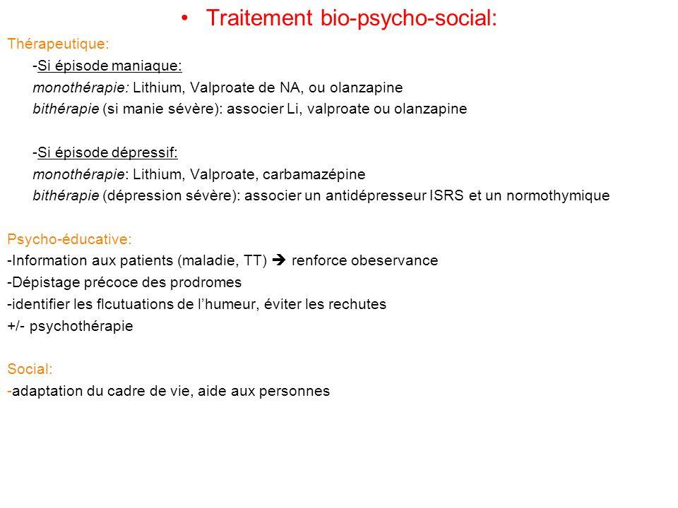 Traitement bio-psycho-social: Thérapeutique: -Si épisode maniaque: monothérapie: Lithium, Valproate de NA, ou olanzapine bithérapie (si manie sévère): associer Li, valproate ou olanzapine -Si épisode dépressif: monothérapie: Lithium, Valproate, carbamazépine bithérapie (dépression sévère): associer un antidépresseur ISRS et un normothymique Psycho-éducative: -Information aux patients (maladie, TT) renforce obeservance -Dépistage précoce des prodromes -identifier les flcutuations de lhumeur, éviter les rechutes +/- psychothérapie Social: -adaptation du cadre de vie, aide aux personnes