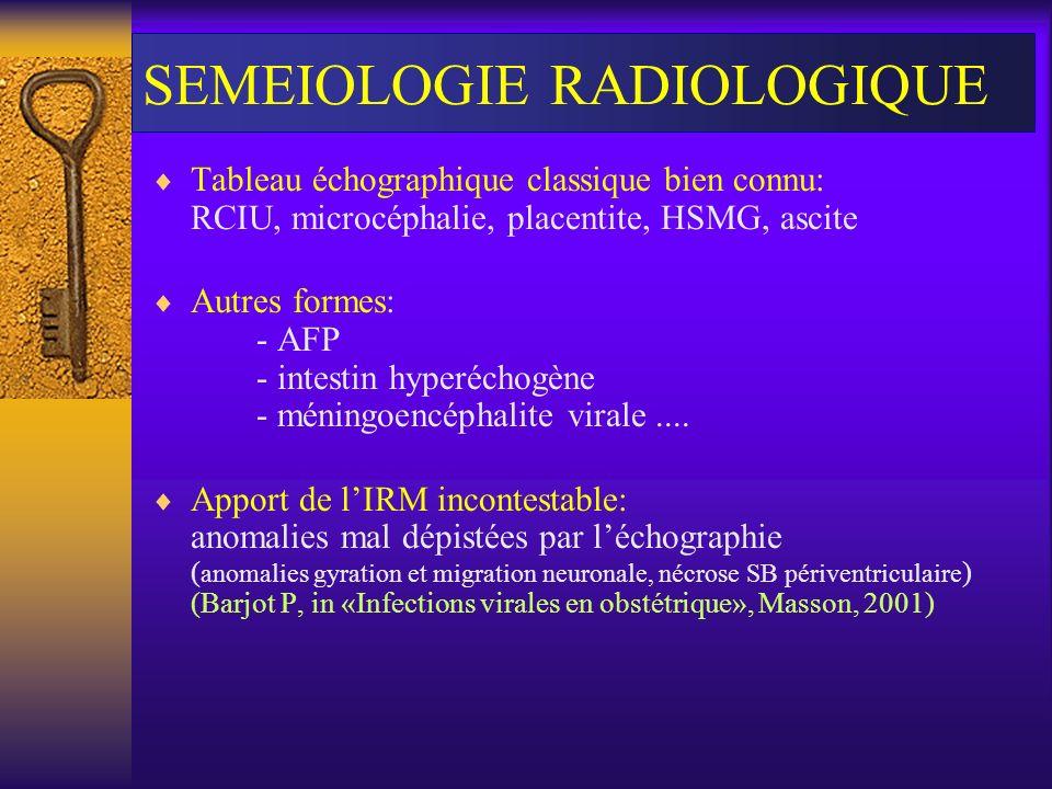 SEMEIOLOGIE RADIOLOGIQUE Tableau échographique classique bien connu: RCIU, microcéphalie, placentite, HSMG, ascite Autres formes: - AFP - intestin hyp