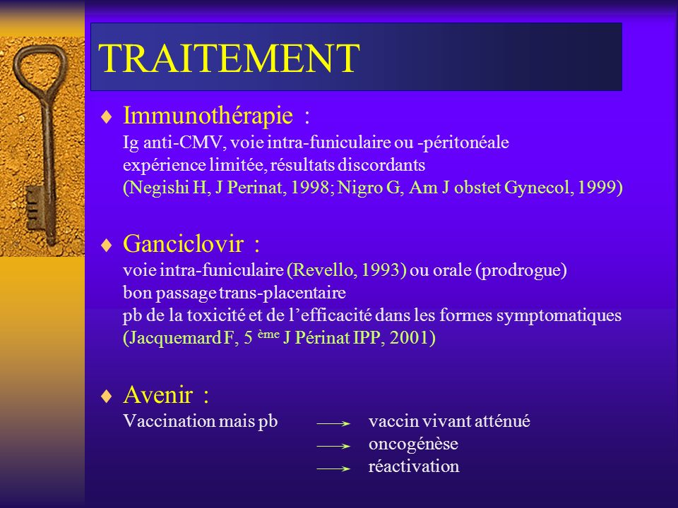 TRAITEMENT Immunothérapie : Ig anti-CMV, voie intra-funiculaire ou -péritonéale expérience limitée, résultats discordants (Negishi H, J Perinat, 1998;