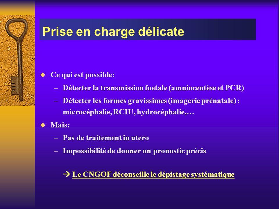 Ce qui est possible: –Détecter la transmission foetale (amniocentèse et PCR) –Détecter les formes gravissimes (imagerie prénatale) : microcéphalie, RC