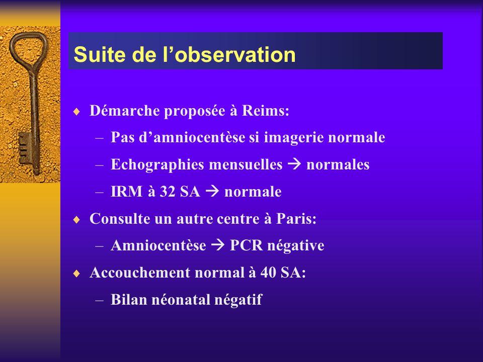 Démarche proposée à Reims: –Pas damniocentèse si imagerie normale –Echographies mensuelles normales –IRM à 32 SA normale Consulte un autre centre à Pa