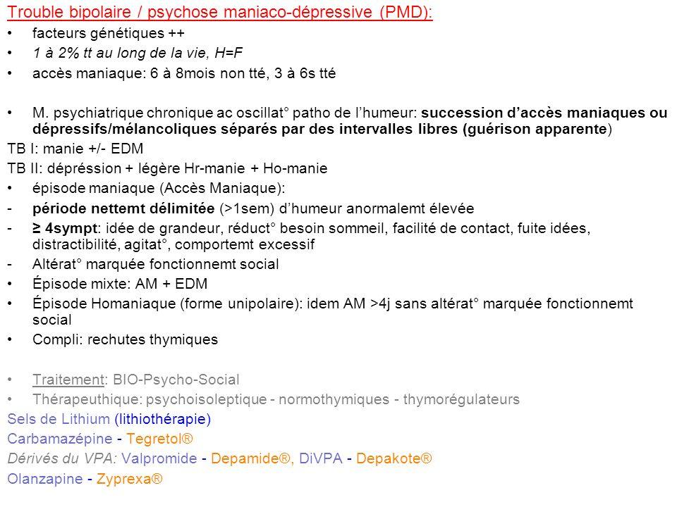 Trouble bipolaire / psychose maniaco-dépressive (PMD): facteurs génétiques ++ 1 à 2% tt au long de la vie, H=F accès maniaque: 6 à 8mois non tté, 3 à