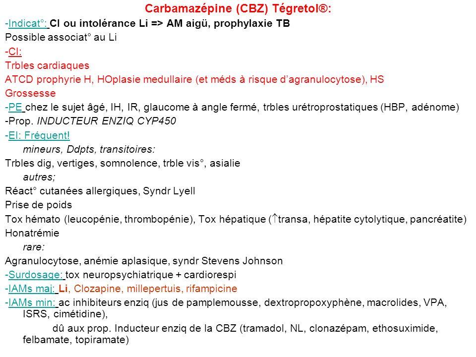 Carbamazépine (CBZ) Tégretol®: -Indicat°: CI ou intolérance Li => AM aigü, prophylaxie TB Possible associat° au Li -CI: Trbles cardiaques ATCD prophyr