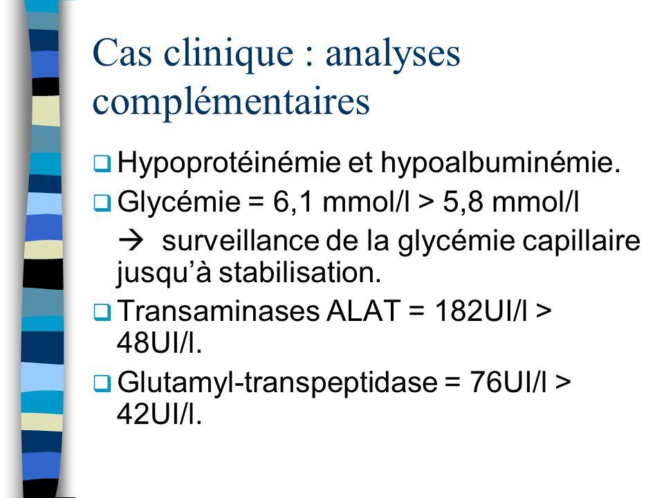 Cas clinique : analyses complémentaires Hypoprotéinémie et hypoalbuminémie. Glycémie = 6,1 mmol/l > 5,8 mmol/l surveillance de la glycémie capillaire