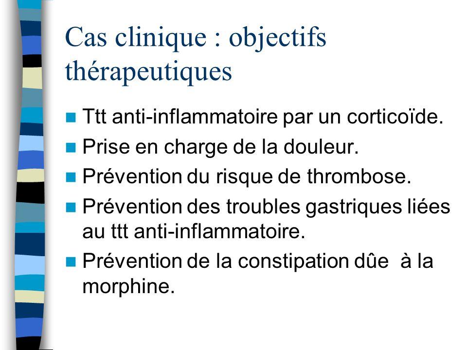 Cas clinique : objectifs thérapeutiques Ttt anti-inflammatoire par un corticoïde. Prise en charge de la douleur. Prévention du risque de thrombose. Pr