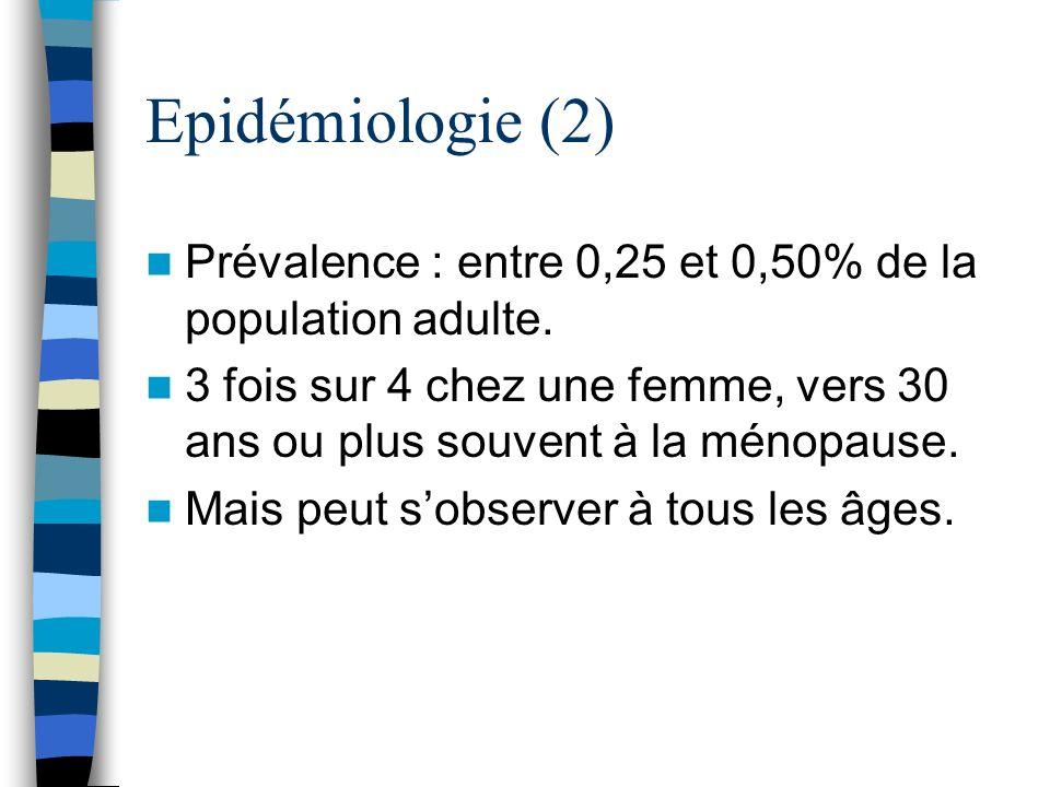 Epidémiologie (2) Prévalence : entre 0,25 et 0,50% de la population adulte. 3 fois sur 4 chez une femme, vers 30 ans ou plus souvent à la ménopause. M