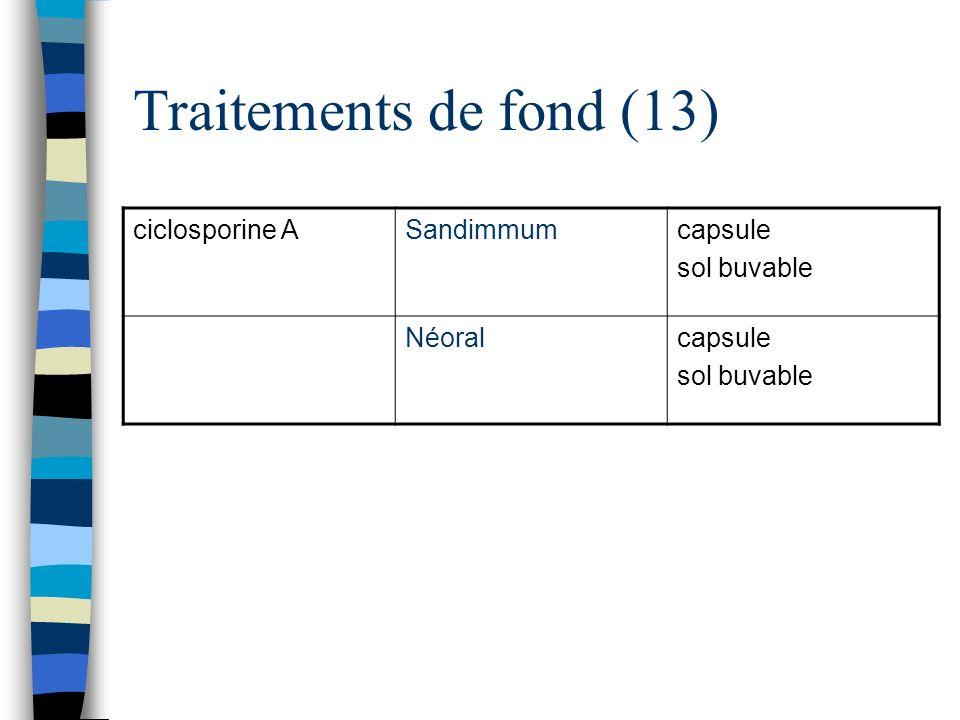 Traitements de fond (13) ciclosporine ASandimmumcapsule sol buvable Néoralcapsule sol buvable
