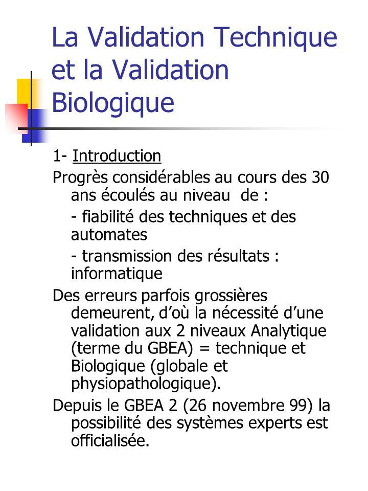 2- La validation technique Sur des critères techniques, par la technicienne - état de lappareillage (maintenance) - alarmes techniques de lappareil, informations utiles (étalonnage) - contrôle de qualité interne notion de série encadrée par contrôles (algorithme Westguard) - précède toujours la validation biologique et est systématique