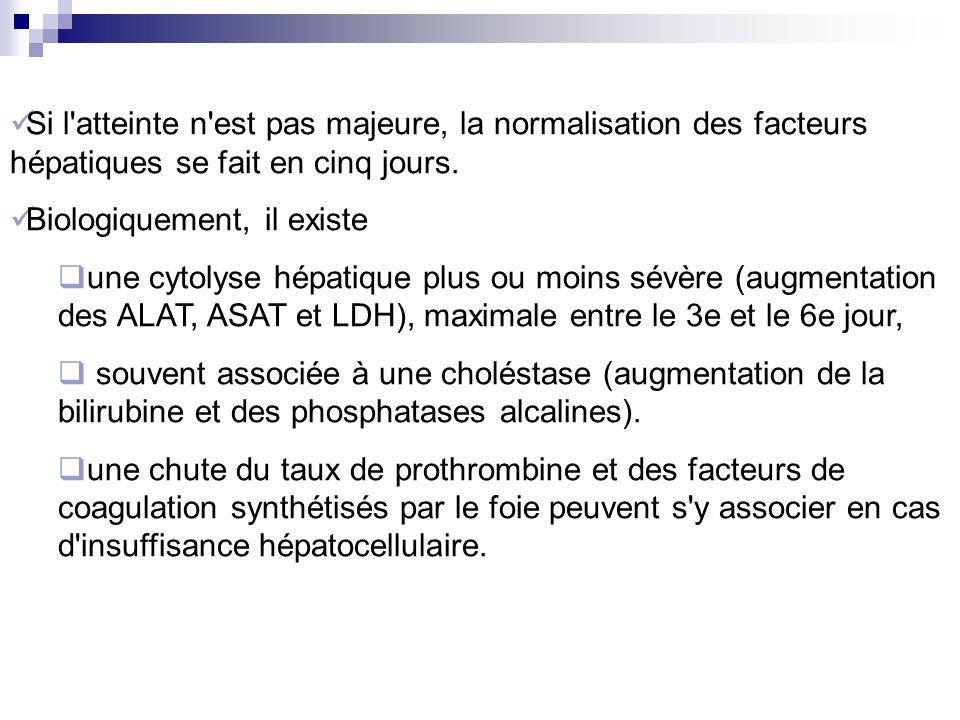 Si l'atteinte n'est pas majeure, la normalisation des facteurs hépatiques se fait en cinq jours. Biologiquement, il existe une cytolyse hépatique plus