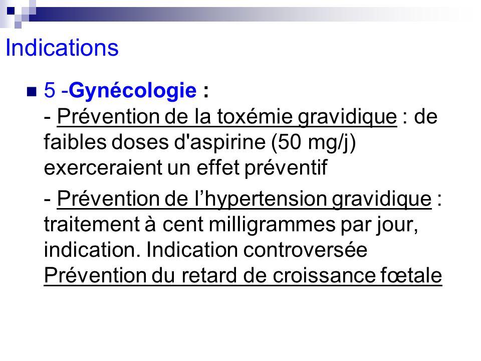 5 -Gynécologie : - Prévention de la toxémie gravidique : de faibles doses d'aspirine (50 mg/j) exerceraient un effet préventif - Prévention de lhypert
