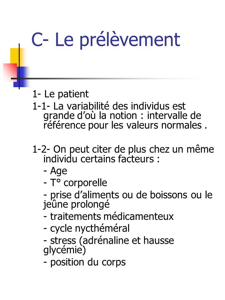 C- Le prélèvement 1- Le patient 1-1- La variabilité des individus est grande doù la notion : intervalle de référence pour les valeurs normales. 1-2- O