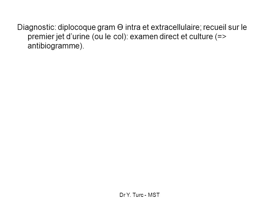 Dr Y. Turc - MST Diagnostic: diplocoque gram Ө intra et extracellulaire; recueil sur le premier jet durine (ou le col): examen direct et culture (=> a