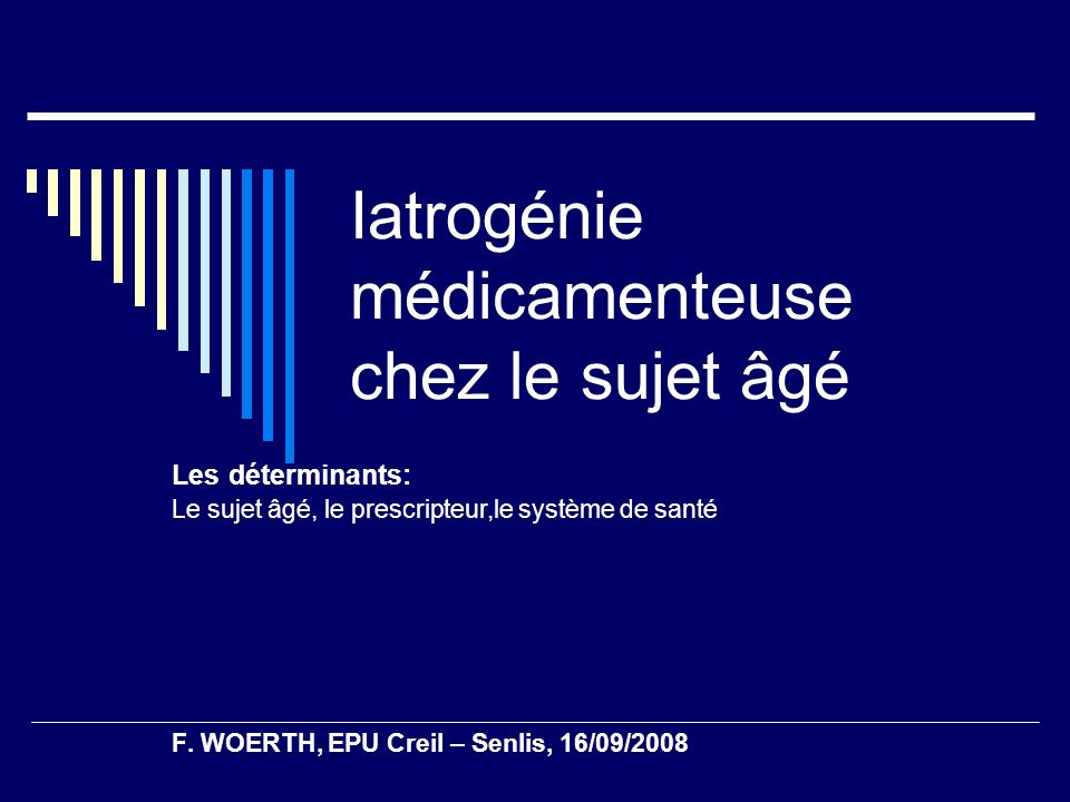Iatrogénie médicamenteuse chez le sujet âgé Les déterminants: Le sujet âgé, le prescripteur,le système de santé F. WOERTH, EPU Creil – Senlis, 16/09/2