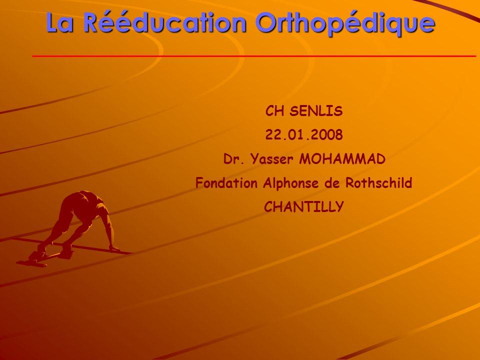 La Rééducation Orthopédique CH SENLIS 22.01.2008 Dr. Yasser MOHAMMAD Fondation Alphonse de Rothschild CHANTILLY