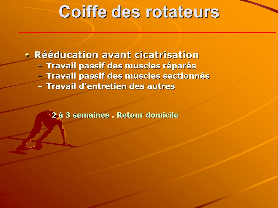Coiffe des rotateurs Rééducation avant cicatrisation –Travail passif des muscles réparés –Travail passif des muscles sectionnés –Travail dentretien des autres 2à 3 semaines.