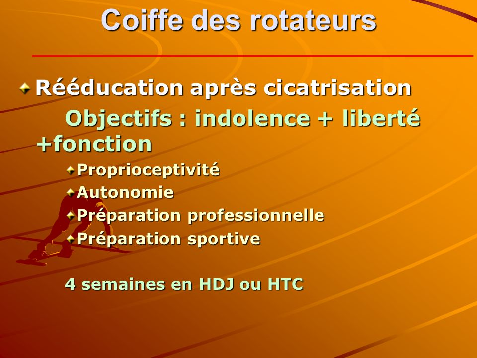 Coiffe des rotateurs Rééducation après cicatrisation Objectifs : indolence + liberté +fonction ProprioceptivitéAutonomie Préparation professionnelle Préparation sportive 4 semaines en HDJ ou HTC