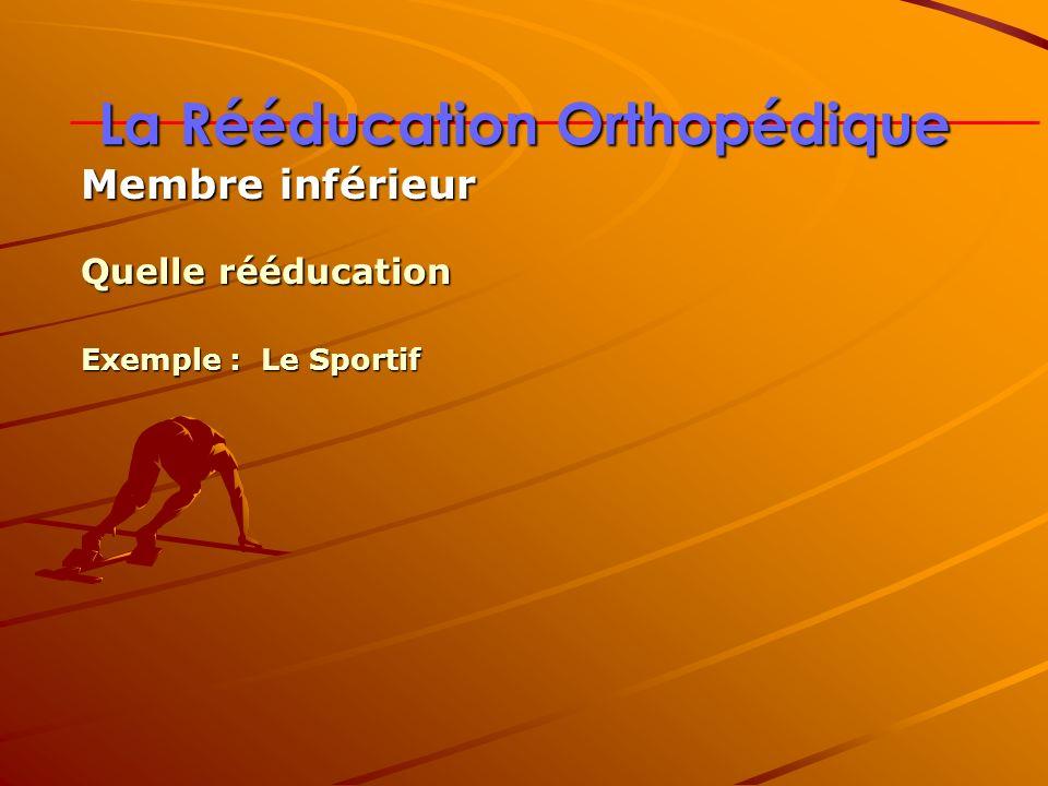La Rééducation Orthopédique Membre inférieur Quelle rééducation Exemple : Le Sportif