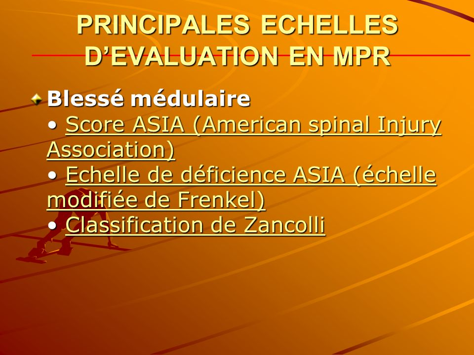 PRINCIPALES ECHELLES DEVALUATION EN MPR Blessé médulaire Score ASIA (American spinal Injury Association) Echelle de déficience ASIA (échelle modifiée de Frenkel) Classification de Zancolli Score ASIA (American spinal Injury Association)Echelle de déficience ASIA (échelle modifiée de Frenkel)Classification de ZancolliScore ASIA (American spinal Injury Association)Echelle de déficience ASIA (échelle modifiée de Frenkel)Classification de Zancolli