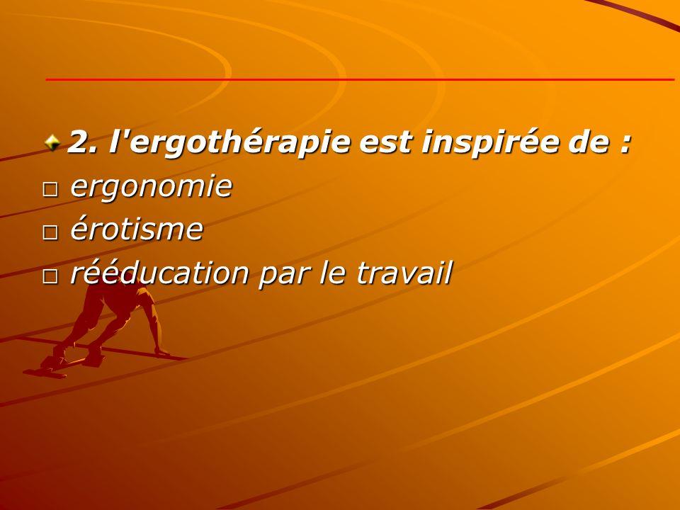 2. l'ergothérapie est inspirée de : ergonomie ergonomie érotisme érotisme rééducation par le travail rééducation par le travail