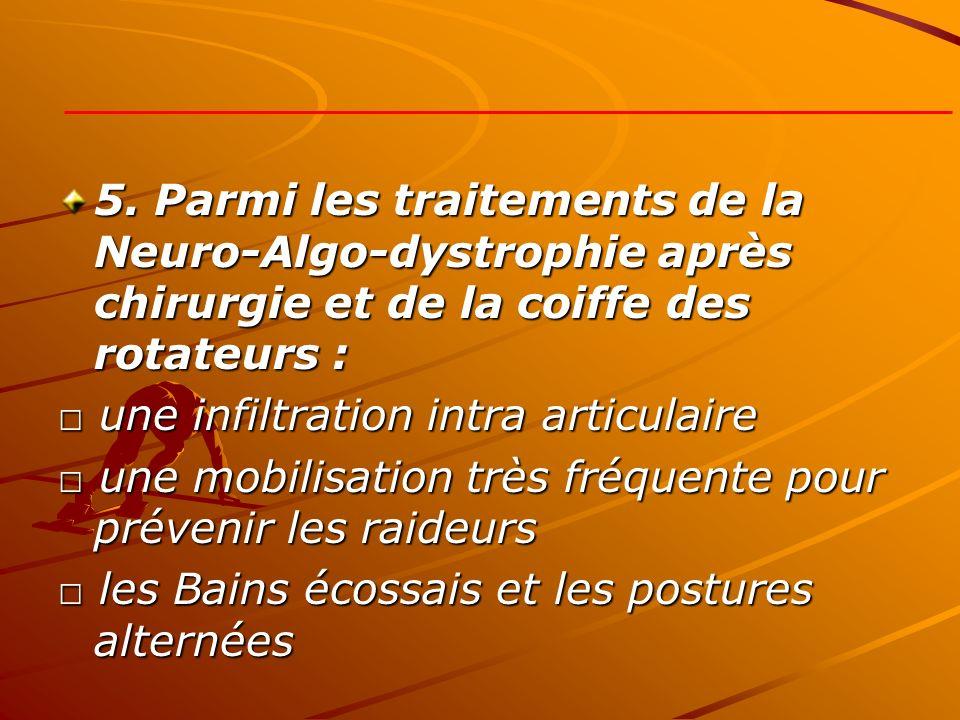 5. Parmi les traitements de la Neuro-Algo-dystrophie après chirurgie et de la coiffe des rotateurs : une infiltration intra articulaire une infiltrati