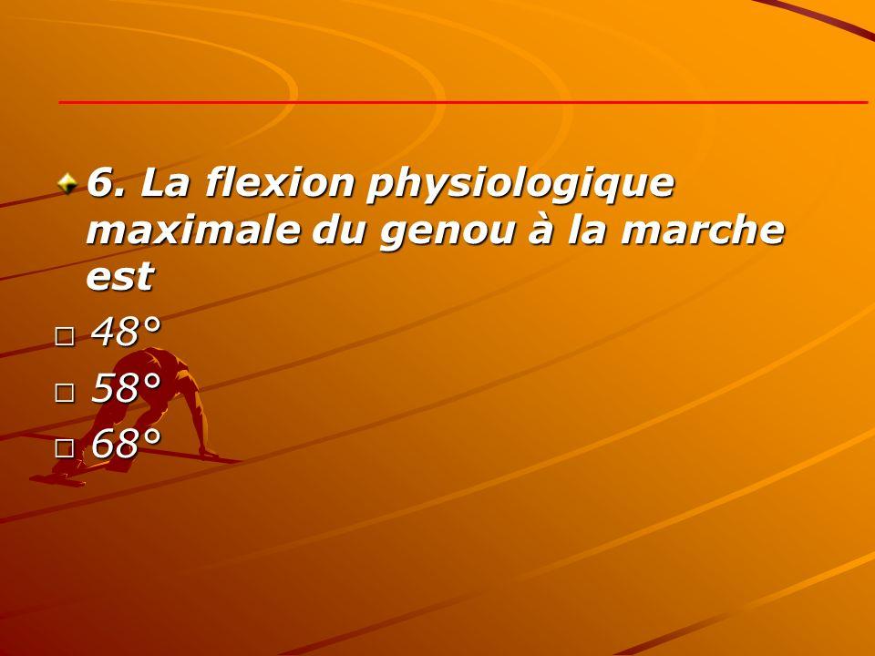 6. La flexion physiologique maximale du genou à la marche est 48° 48° 58° 58° 68° 68°