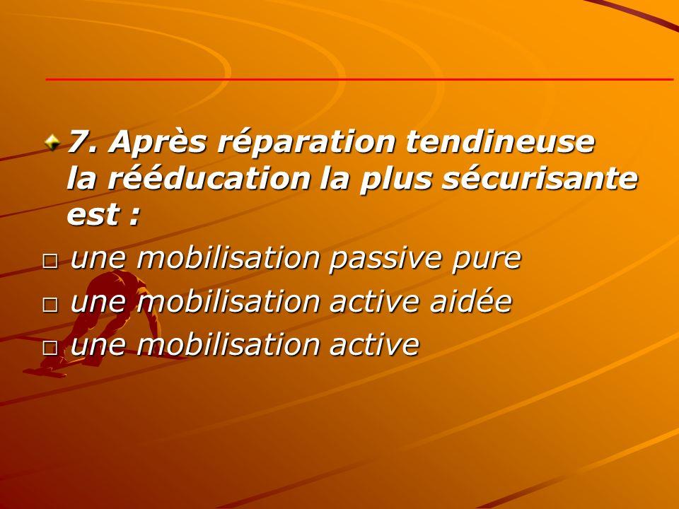 7. Après réparation tendineuse la rééducation la plus sécurisante est : une mobilisation passive pure une mobilisation passive pure une mobilisation a