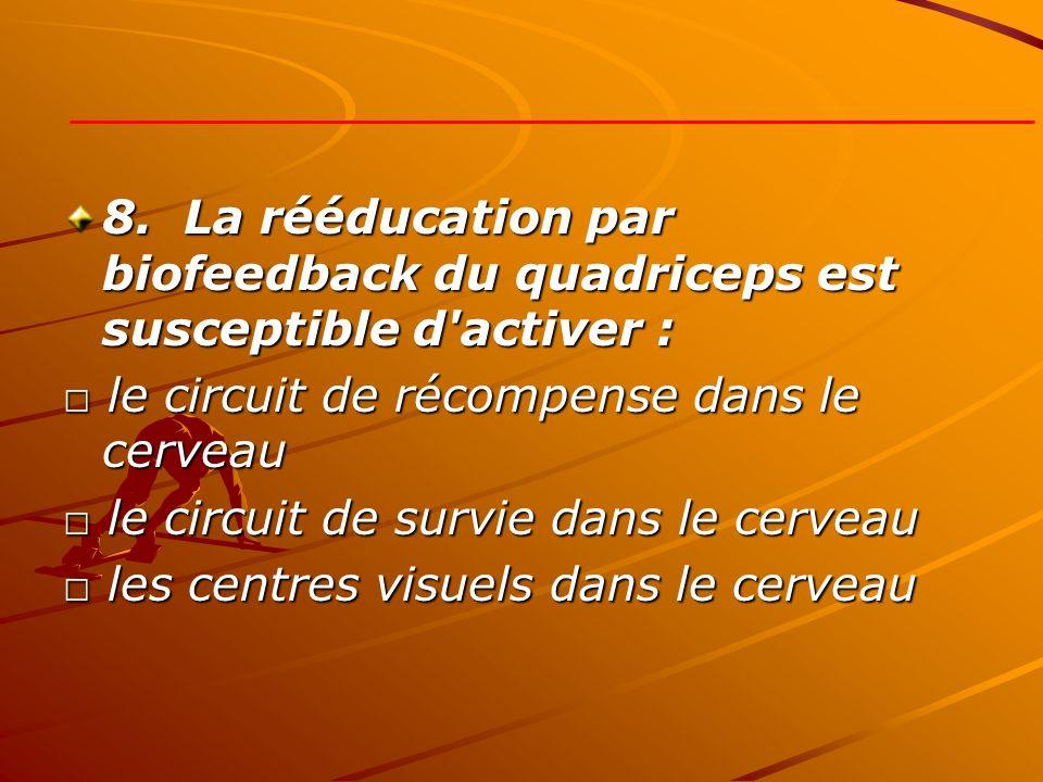 8. La rééducation par biofeedback du quadriceps est susceptible d'activer : le circuit de récompense dans le cerveau le circuit de récompense dans le
