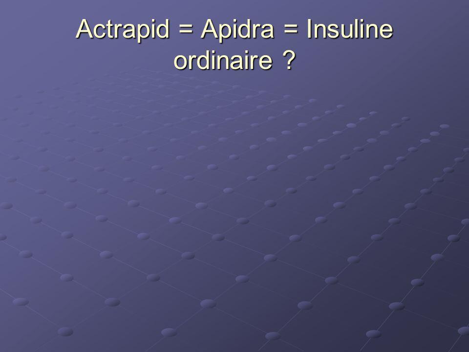 Actrapid = Apidra = Insuline ordinaire ?