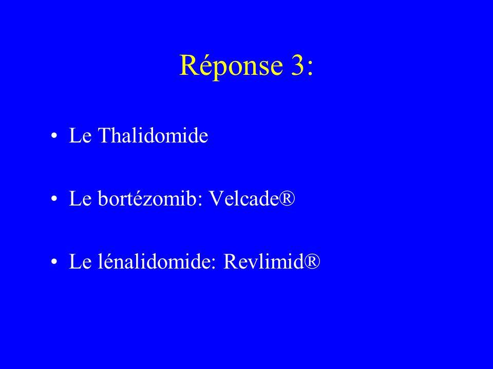 Réponse 3: Le Thalidomide Le bortézomib: Velcade® Le lénalidomide: Revlimid®