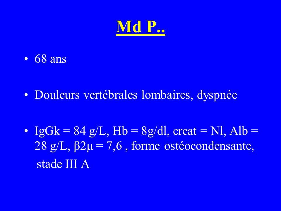 Md P.. 68 ans Douleurs vertébrales lombaires, dyspnée IgGk = 84 g/L, Hb = 8g/dl, creat = Nl, Alb = 28 g/L, β2μ = 7,6, forme ostéocondensante, stade II