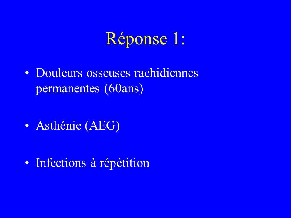 Réponse 1: Douleurs osseuses rachidiennes permanentes (60ans) Asthénie (AEG) Infections à répétition