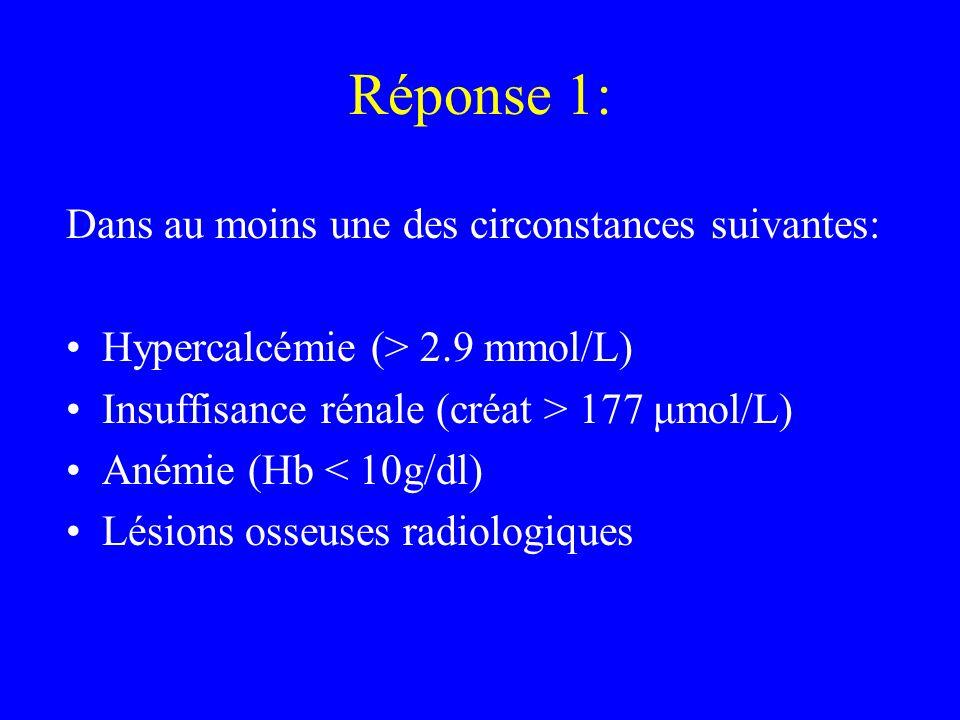 Réponse 1: Dans au moins une des circonstances suivantes: Hypercalcémie (> 2.9 mmol/L) Insuffisance rénale (créat > 177 μmol/L) Anémie (Hb < 10g/dl) L