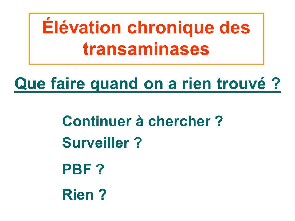 Élévation chronique des transaminases Que faire quand on a rien trouvé ? Continuer à chercher ? Surveiller ? PBF ? Rien ?