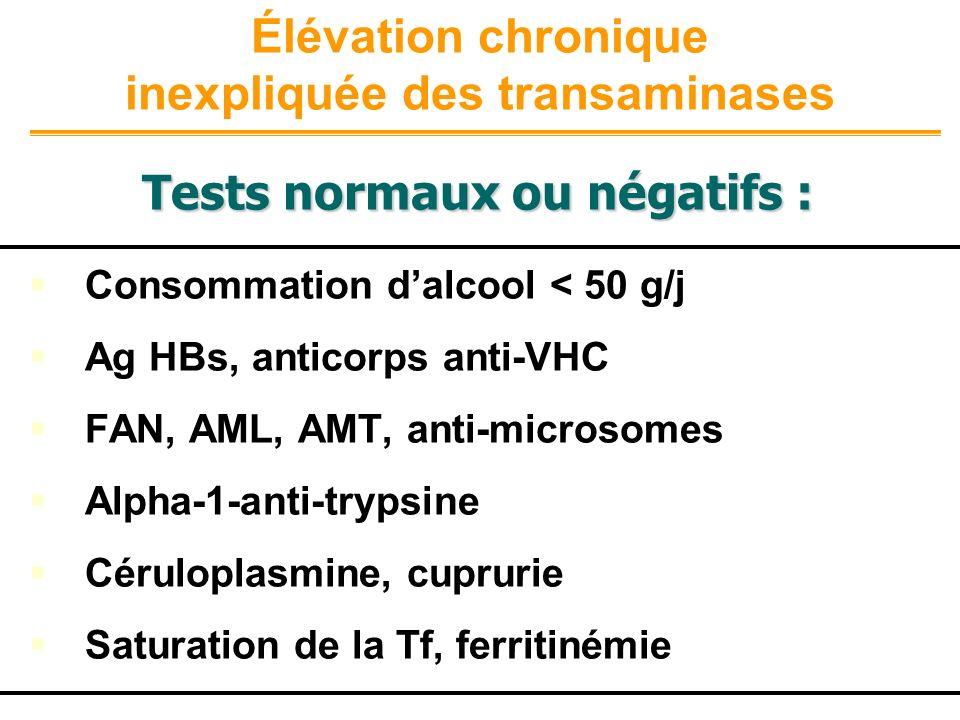 Élévation chronique inexpliquée des transaminases Consommation dalcool < 50 g/j Ag HBs, anticorps anti-VHC FAN, AML, AMT, anti-microsomes Alpha-1-anti