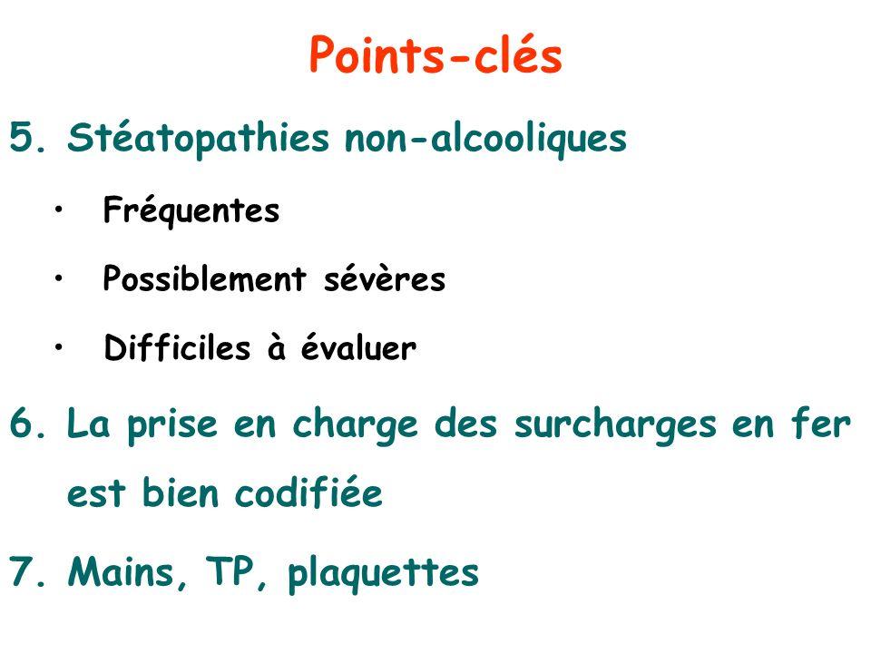 Points-clés 5.Stéatopathies non-alcooliques Fréquentes Possiblement sévères Difficiles à évaluer 6.La prise en charge des surcharges en fer est bien c